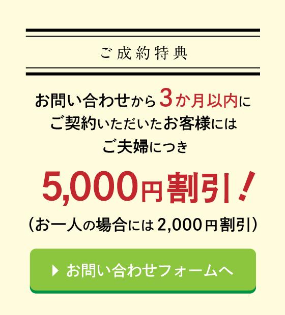 ご成約特典 お問い合わせから3か月以内にご契約いただいたお客様にはご夫婦につき5,000円割引 お問い合わせフォームへ